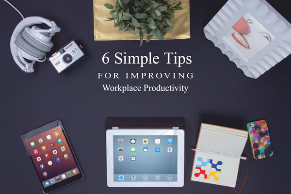 6 Simple Tips For Improving Workplace Productivity